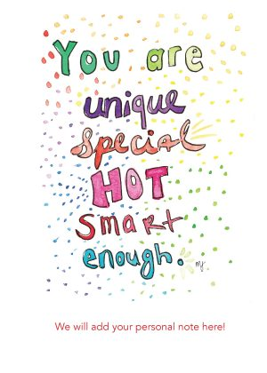 You are unique, special, hot, smart, enough.